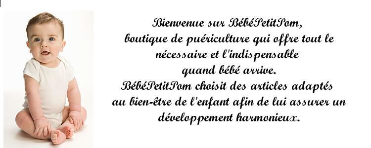 Bienvenue sur BébéPetitPom, boutique de puériculture qui offre tout le nécessaire et l'indispensable quand bébé arrive; biberons, hochets, tasses, vêtements bébé, bavoirs, ensemble de toilette, jouets, doudous pour bébé et jolies choses pour les enfants et leurs mamans. BébéPetitPom choisit des articles adaptés au bien-être de l'enfant afin de lui assurer un développement harmonieux.